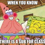 Sponge bob laughing | WHEN YOU KNOW THERE IS A SUB FOR CLASS | image tagged in sponge bob laughing | made w/ Imgflip meme maker
