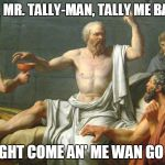 The Last Words of Socrates | COME, MR. TALLY-MAN, TALLY ME BANANA DAYLIGHT COME AN' ME WAN GO HOME | image tagged in the last words of socrates | made w/ Imgflip meme maker