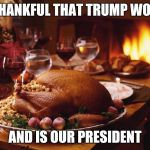 Thanksgiving | THANKFUL THAT TRUMP WON AND IS OUR PRESIDENT | image tagged in thanksgiving | made w/ Imgflip meme maker