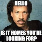 Lionel ritchie | HELLO IS IT HOMES YOU'RE LOOKING FOR? | image tagged in lionel ritchie | made w/ Imgflip meme maker