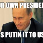 vladimir putin smiling | OUR OWN PRESIDENT IS PUTIN IT TO US | image tagged in vladimir putin smiling | made w/ Imgflip meme maker
