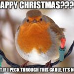 Bah Humbug Meme | HAPPY CHRISTMAS???? NOT IF I PECK THROUGH THIS CABLE, IT'S NOT. | image tagged in memes,bah humbug | made w/ Imgflip meme maker