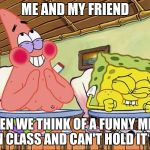 Sponge bob laughing | ME AND MY FRIEND WHEN WE THINK OF A FUNNY MEME IN CLASS AND CAN'T HOLD IT IN | image tagged in sponge bob laughing | made w/ Imgflip meme maker