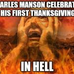 Hell | CHARLES MANSON CELEBRATES HIS FIRST THANKSGIVING IN HELL | image tagged in hell | made w/ Imgflip meme maker
