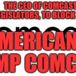 comcast  | THE CEO OF COMCAST IS PAYING LEGISLATORS, TO BLOCK LOCAL ISP AMERICANS DUMP COMCAST | image tagged in comcast | made w/ Imgflip meme maker