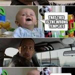 THE ROCK DRIVING BABY | WHAT IF I TOLD YOU I MEAN GOO GOO GA GA THAT THIS IS THE WRONG TEMPLATE | image tagged in the rock driving baby | made w/ Imgflip meme maker