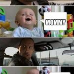 THE ROCK DRIVING BABY | WHO DO YOU LOVE MORE... ME OR MOMMY I MEAN DADDY MOMMY | image tagged in the rock driving baby | made w/ Imgflip meme maker
