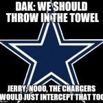 Dallas Cowboys Meme | DAK: WE SHOULD THROW IN THE TOWEL JERRY; NOOO, THE CHARGERS WOULD JUST INTERCEPT THAT TOO | image tagged in memes,dallas cowboys | made w/ Imgflip meme maker