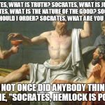 The Last Words of Socrates | SOCRATES, WHAT IS TRUTH? SOCRATES, WHAT IS JUSTICE? SOCRATES, WHAT IS THE NATURE OF THE GOOD? SOCRATES, WHAT SHOULD I ORDER? SOCRATES, WHAT  | image tagged in the last words of socrates | made w/ Imgflip meme maker
