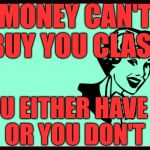 Classic Sarcasm | MONEY CAN'T BUY YOU CLASS YOU EITHER HAVE IT        OR YOU DON'T | image tagged in classic sarcasm | made w/ Imgflip meme maker