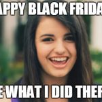 Rebecca Black Meme | HAPPY BLACK FRIDAY! SEE WHAT I DID THERE? | image tagged in memes,rebecca black | made w/ Imgflip meme maker