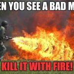 flamethrower | WHEN YOU SEE A BAD MEME KILL IT WITH FIRE! | image tagged in flamethrower | made w/ Imgflip meme maker