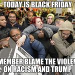 Black Friday Matters | TODAY IS BLACK FRIDAY REMEMBER BLAME THE VIOLENCE ON RACISM AND TRUMP | image tagged in black friday matters | made w/ Imgflip meme maker