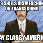 Ron Burgundy Meme | POTUS SHILLS HIS MERCHANDISE ON THANKSGIVNG STAY CLASSY AMERICA | image tagged in memes,ron burgundy | made w/ Imgflip meme maker