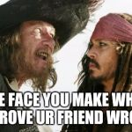 Haha goteem | THE FACE YOU MAKE WHEN U PROVE UR FRIEND WRONG | image tagged in memes,barbosa and sparrow,the face you make,friends,face | made w/ Imgflip meme maker