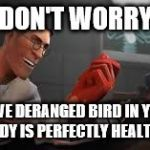 Doctor Stranger than ever | DON'T WORRY A LIVE DERANGED BIRD IN YOUR BODY IS PERFECTLY HEALTHY! | image tagged in team fortress 2 medic | made w/ Imgflip meme maker