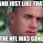Forest Gump | AND JUST LIKE THAT THE NFL WAS GONE | image tagged in forest gump | made w/ Imgflip meme maker