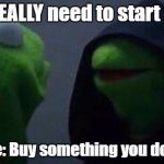 Impulse Spending | Me: I REALLY need to start saving Me to Me: Buy something you don't need | image tagged in kermit me to me,money,no money,saving | made w/ Imgflip meme maker