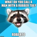 I probably am the only one that thinks this is funny. | WHAT DO YOU CALL A MAN WITH A RUBBER TOE? ROBERTO | image tagged in memes,lame pun coon | made w/ Imgflip meme maker