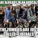 "Be careful | WE ARE ALREADY IN AN APOCALYPSE THE ZOMBIES ARE JUST CALLED ""LIBERALS"" 