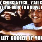 Matthew Mcconaughey | HEY, GEORGIA TECH... Y'ALL GOT A PRAYER OF GOIN' TO A BOWL GAME? BE  A  LOT  COOLER  IF  YOU  DID | image tagged in matthew mcconaughey | made w/ Imgflip meme maker