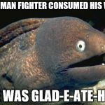 Bad Joke Eel Meme | A ROMAN FIGHTER CONSUMED HIS WIFE HE WAS GLAD-E-ATE-HER | image tagged in memes,bad joke eel | made w/ Imgflip meme maker