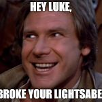 Han Solo Troll | HEY LUKE, I BROKE YOUR LIGHTSABER. | image tagged in han solo troll | made w/ Imgflip meme maker