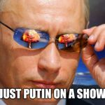 Putin Nuke | JUST PUTIN ON A SHOW | image tagged in putin nuke | made w/ Imgflip meme maker