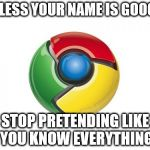 Google Chrome Meme | UNLESS YOUR NAME IS GOOGLE STOP PRETENDING LIKE YOU KNOW EVERYTHING | image tagged in memes,google chrome | made w/ Imgflip meme maker