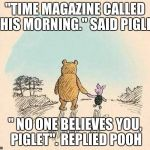 "Pooh and Piglet | ""TIME MAGAZINE CALLED THIS MORNING."" SAID PIGLET "" NO ONE BELIEVES YOU, PIGLET"". REPLIED POOH 