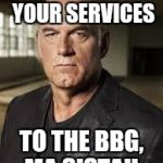 Jesse Ventura | THANK YOU FOR YOUR SERVICES TO THE BBG, MA SISTAH | image tagged in jesse ventura | made w/ Imgflip meme maker
