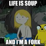 Life Sucks Meme | LIFE IS SOUP AND I'M A FORK | image tagged in memes,life sucks | made w/ Imgflip meme maker