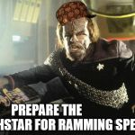 Start Wars | PREPARE THE          DEATHSTAR FOR RAMMING SPEED! | image tagged in worf ramming speed,scumbag,parallel univers,worf king | made w/ Imgflip meme maker