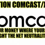 No neutrality repeal | ATTENTION COMCAST/XFINITY PUT YOUR MONEY WHERE YOUR MOUTH IS AND FIGHT THE NET NEUTRALITY REPEAL! | image tagged in comcast,net neutrality,no repeal,xfinity | made w/ Imgflip meme maker