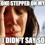 1st World Canadian Problems Meme | SOMEONE STEPPED ON MY FOOT AND I DIDN'T SAY SORRY | image tagged in memes,1st world canadian problems | made w/ Imgflip meme maker