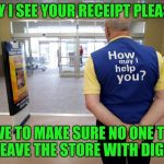 Excuse me can I help you? | MAY I SEE YOUR RECEIPT PLEASE? I HAVE TO MAKE SURE NO ONE TRIES TO LEAVE THE STORE WITH DIGNITY | image tagged in walmart help,retail | made w/ Imgflip meme maker