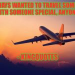 Airplane taking off | I'VE ALWAYS WANTED TO TRAVEL SOMEWHERE WITH SOMEONE SPECIAL, ANYONE? - KINGQUOTES | image tagged in airplane taking off | made w/ Imgflip meme maker