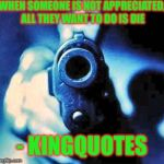 gun in face | WHEN SOMEONE IS NOT APPRECIATED, ALL THEY WANT TO DO IS DIE - KINGQUOTES | image tagged in gun in face | made w/ Imgflip meme maker