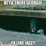 pennywise in sewer | HI'YA THERE GEORGIE YA LIKE JAZZ? | image tagged in pennywise in sewer | made w/ Imgflip meme maker