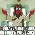 Zoidberg Jesus Meme | THE REASON THAT PEOPLE DON'T KNOW WHO JESUS IS | image tagged in memes,zoidberg jesus | made w/ Imgflip meme maker