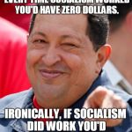 $0.00  | IF YOU HAD A DOLLAR FOR EVERY TIME SOCIALISM WORKED YOU'D HAVE ZERO DOLLARS. IRONICALLY, IF SOCIALISM DID WORK YOU'D STILL HAVE ZERO DOLLARS | image tagged in memes,chavez,socialism,no money,poor,irony | made w/ Imgflip meme maker