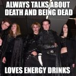 Work this one out ? | ALWAYS TALKS ABOUT DEATH AND BEING DEAD LOVES ENERGY DRINKS | image tagged in goth people,memes,goth memes,energy drinks | made w/ Imgflip meme maker