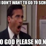 No, God! No God Please No! | NO I DON'T WANT TO GO TO SCHOOL NO GOD PLEASE NO,NO | image tagged in no god! no god please no! | made w/ Imgflip meme maker