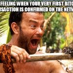 Castaway Fire Meme | THE FEELING WHEN YOUR VERY FIRST BITCOIN TRANSACTION IS CONFIRMED ON THE NETWORK | image tagged in memes,castaway fire | made w/ Imgflip meme maker