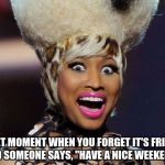 "Happy Minaj Meme | THAT MOMENT WHEN YOU FORGET IT'S FRIDAY AND SOMEONE SAYS, ""HAVE A NICE WEEKEND!"" 