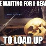Waiting Skull | ME WAITING FOR I-READY TO LOAD UP | image tagged in waiting skull | made w/ Imgflip meme maker
