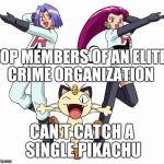 Team Rocket Meme | TOP MEMBERS OF AN ELITE CRIME ORGANIZATION CAN'T CATCH A SINGLE PIKACHU | image tagged in memes,team rocket | made w/ Imgflip meme maker