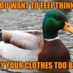 Good Advice mallard | IF YOU WANT TO FEEL THINNER BUY YOUR CLOTHES TOO BIG | image tagged in good advice mallard | made w/ Imgflip meme maker