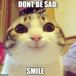 smiley cat | DONT BE SAD; SMILE | image tagged in smiley cat | made w/ Imgflip meme maker