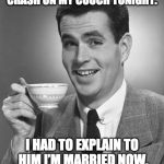 Married life. | MY BUDDY ASKED IF HE COULD CRASH ON MY COUCH TONIGHT. I HAD TO EXPLAIN TO HIM I'M MARRIED NOW, AND THAT'S WHERE I SLEEP. | image tagged in man drinking coffee,married,couch | made w/ Imgflip meme maker